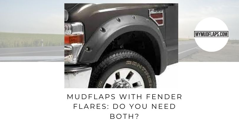 Mudflaps with Fender Flares Do You Need Both